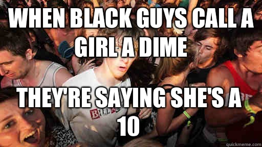 When black guys call a girl a dime Theyre saying shes a 10  - Sudden Clarity Clarence