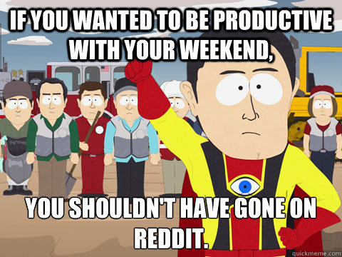 if you wanted to be productive with your weekend you should - captain hindsight