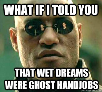 what if i told you that wet dreams were ghost handjobs - What if I told you