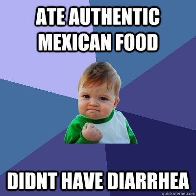 ate authentic mexican food didnt have diarrhea - Success Kid