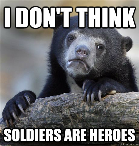 i dont think soldiers are heroes - Confession Bear