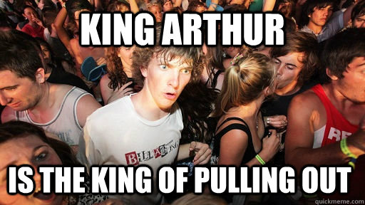 king arthur is the king of pulling out - Sudden Clarity Clarence