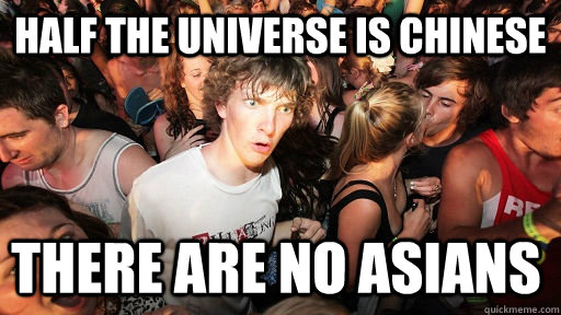 half the universe is chinese there are no asians  - Sudden Clarity Clarence