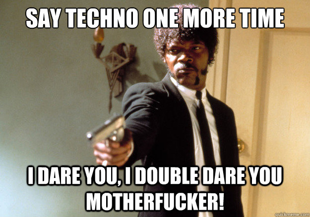 say techno one more time i dare you i double dare you mothe - Samuel L Jackson
