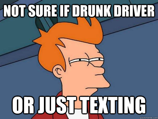 not sure if drunk driver or just texting - Futurama Fry