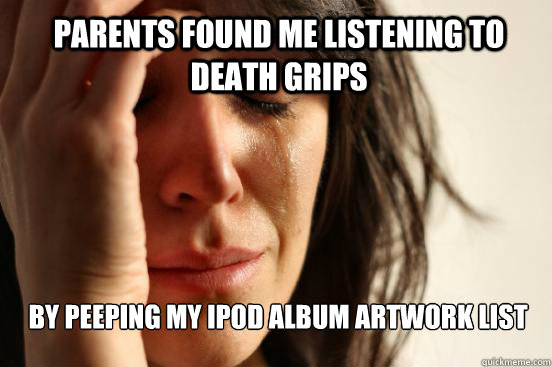 parents found me listening to death grips by peeping my ipod - First World Problems