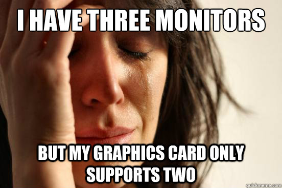 i have three monitors but my graphics card only supports two - First World Problems