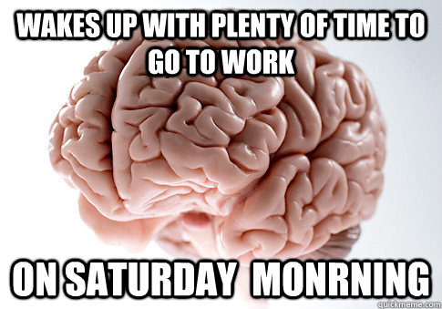 wakes up with plenty of time to go to work on saturday monr - Scumbag Brain