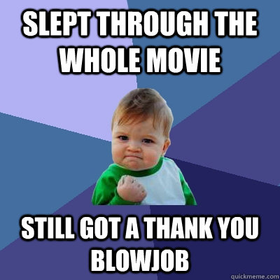slept through the whole movie still got a thank you blowjob - Success Kid
