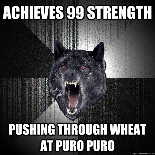 achieves 99 strength pushing through wheat at puro puro - Insanity Wolf