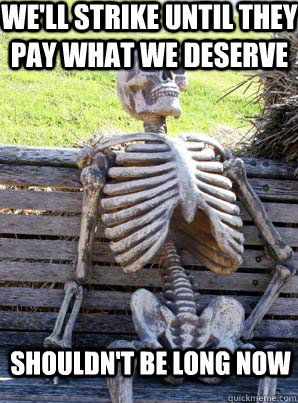 well strike until they pay what we deserve shouldnt be lon - its about time skeleton