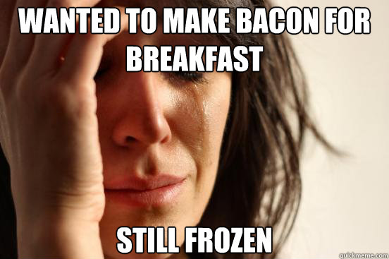 wanted to make bacon for breakfast still frozen - First World Problems