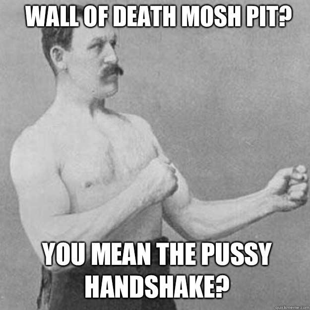 Wall of Death mosh pit do i look like im missing my penis - overly manly man