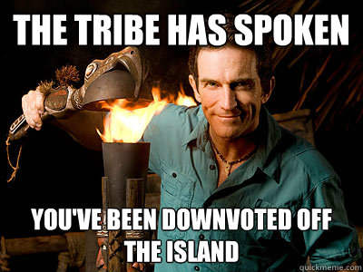 the tribe has spoken youve been downvoted off the island -