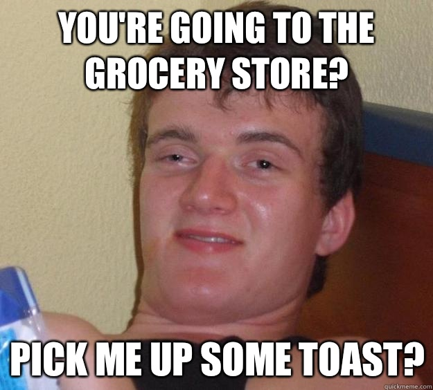 Youre going to the grocery store Pick me up some toast - 10 Guy