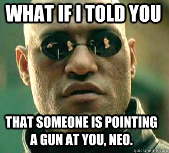 what if i told you that someone is pointing a gun at you ne - Matrix Morpheus