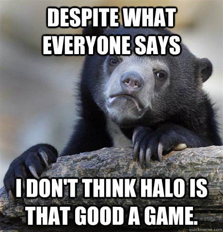 despite what everyone says i dont think halo is that good a - Confession Bear
