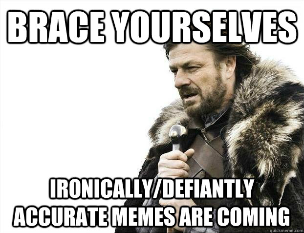 brace yourselves ironicallydefiantly accurate memes are com - Brace yourselves