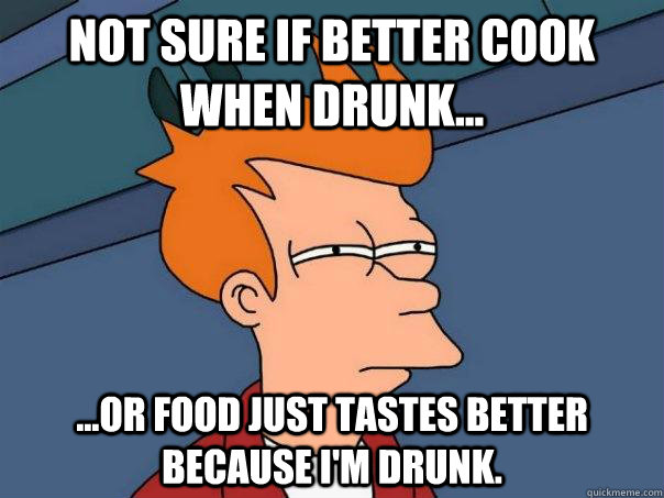 not sure if better cook when drunk or food just tastes - Futurama Fry