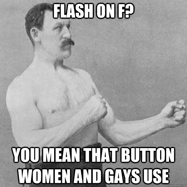 flash on f you mean that button women and gays use - overly manly man