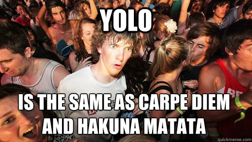 yolo is the same as carpe diem and hakuna matata  - Sudden Clarity Clarence