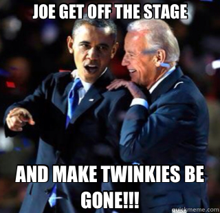 JOE GET OFF THE STAGE AND MAKE TWINKIES BE GONE!!! - Twinkies