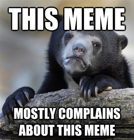 this meme mostly complains about this meme - Confession Bear