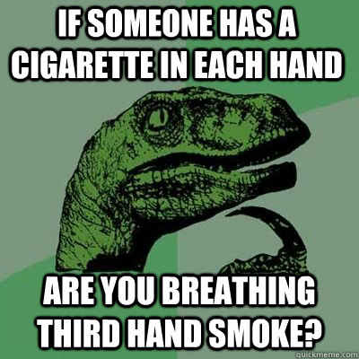 if someone has a cigarette in each hand are you breathing th - Philosoraptor