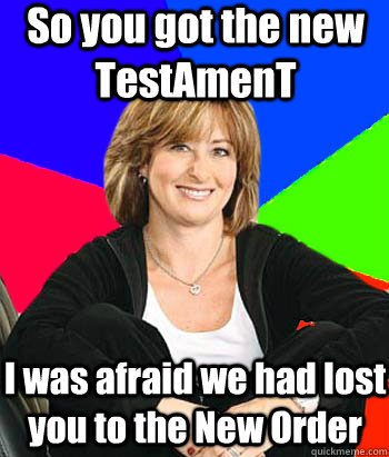 so you got the new testament i was afraid we had lost you to - Sheltering Suburban Mom