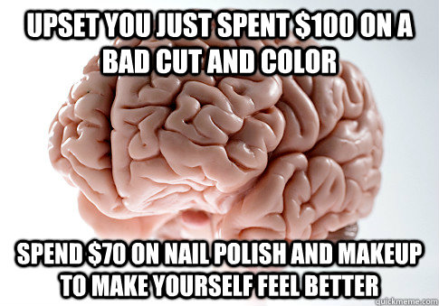 upset you just spent 100 on a bad cut and color spend 70 o - Scumbag Brain