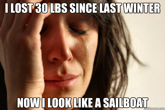 i lost 30 lbs since last winter now i look like a sailboat - First World Problems