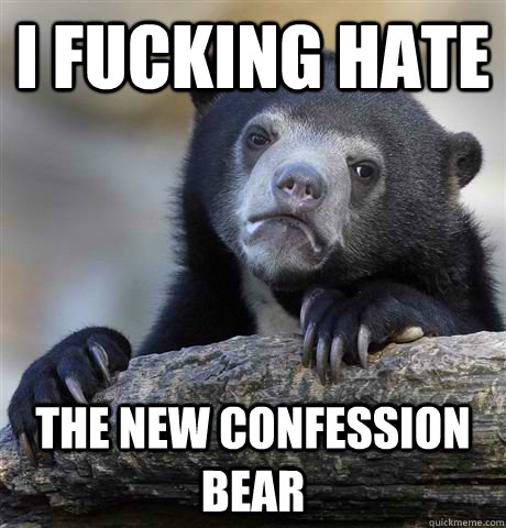i fucking hate the new confession bear - Confession Bear