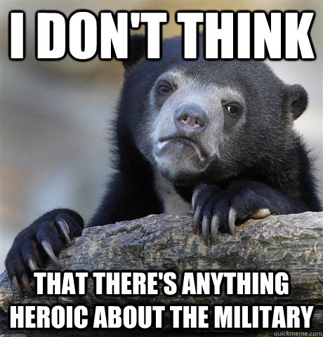 i dont think that theres anything heroic about the militar - Confession Bear