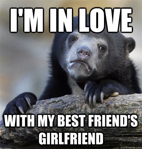 im in love with my best friends girlfriend - Confession Bear