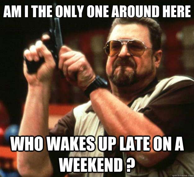 am i the only one around here who wakes up late on a weekend - Big Lebowski