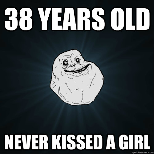 38 years old never kissed a girl - Forever Alone