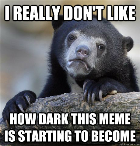 i really dont like how dark this meme is starting to become - Confession Bear