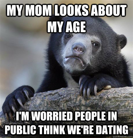 my mom looks about my age im worried people in public think - Confession Bear