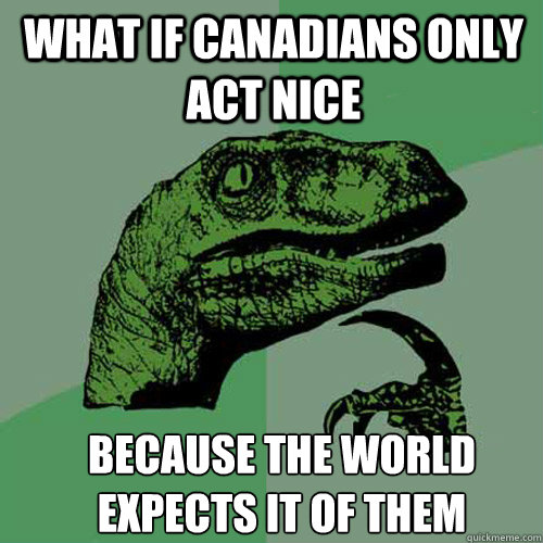 what if canadians only act nice because the world expects it - Philosoraptor
