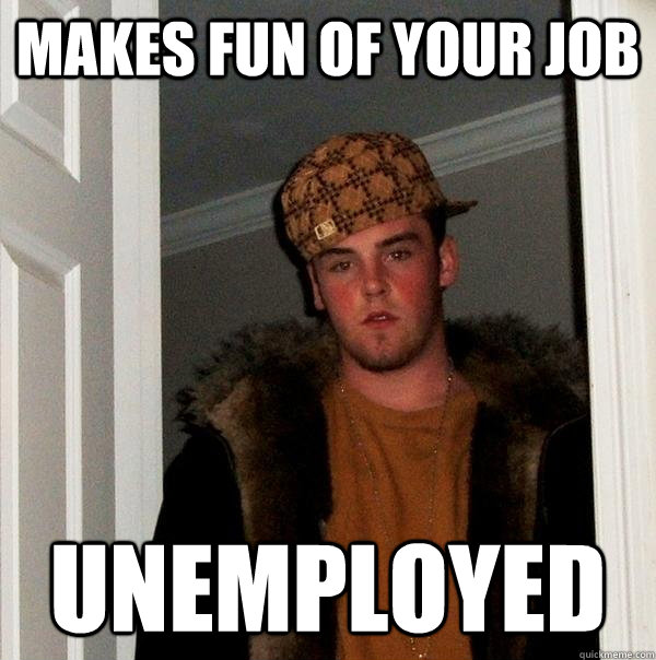 makes fun of your job unemployed - Scumbag Steve