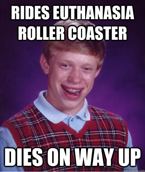 rides euthanasia roller coaster dies on way up - Bad Luck Brian