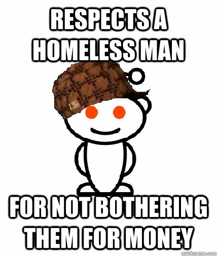 respects a homeless man for not bothering them for money - Scumbag Redditor