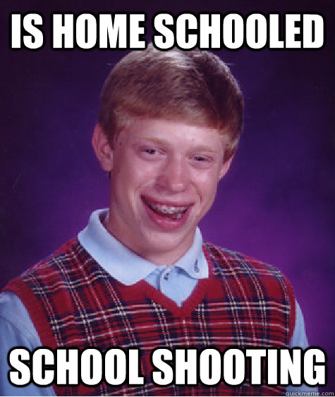 is home schooled school shooting - Bad Luck Brian
