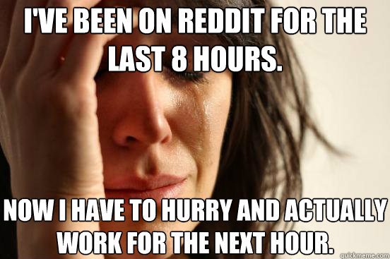 ive been on reddit for the last 8 hours now i have to hurr - First World Problems