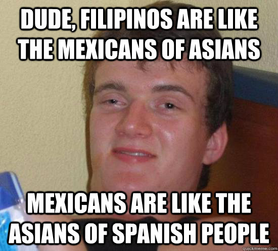 dude filipinos are like the mexicans of asians mexicans are - 10 GUY