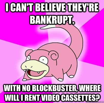 i cant believe theyre bankrupt with no blockbuster where - Slowpoke
