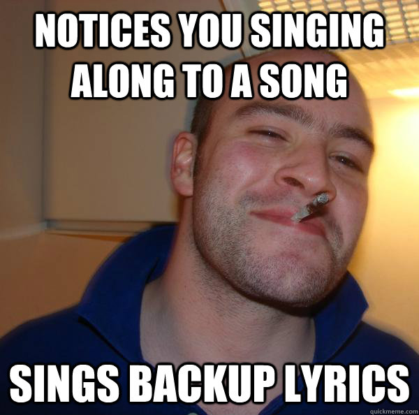 notices you singing along to a song sings backup lyrics - Good Guy Greg