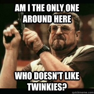 am i the only one around here who doesnt like twinkies - Am I The Only One Round Here
