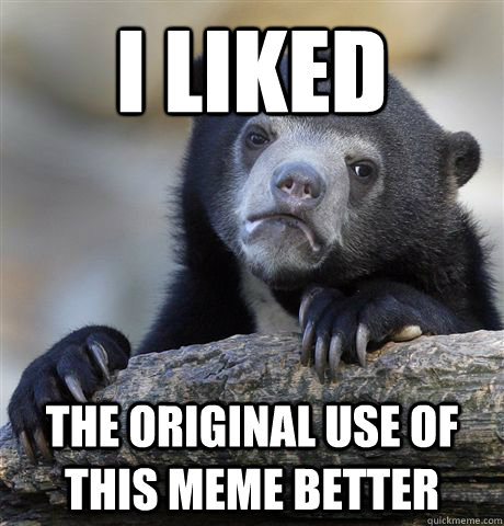 i liked the original use of this meme better - Confession Bear