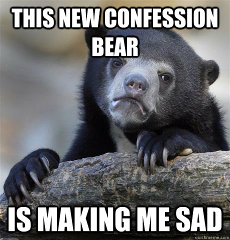 this new confession bear is making me sad - Confession Bear
